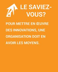 Le saviez-vous? Pour mettre en œuvre des innovations, une organisation doit en avoir les moyens.