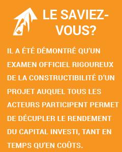 Le saviez-vous? Il a été démontré qu'un examen officiel rigoureux de la constructibilité d'un projet auquel tous les acteurs participent permet de décupler le rendement du capital investi, tant en temps qu'en coûts.