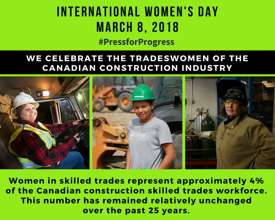 INTERNATIONAL WOMEN'S DAY, MARCH 8, 2018, WE CELEBRATE THE TRADESWOMEN OF THE CANADIAN CONSTRUCTION INDUSTRY, Women in skilled trades represent approximately  4% of the Canadian construction skilled trades workforce.  This number has remained relatively unchanged over the past 25 years.