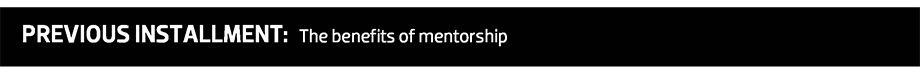 PREVIOUS INSTALLMENT: The benefits of mentorship