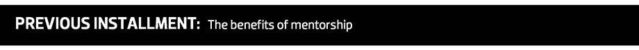 PREVIOUS INSTALLMENT: The benefits of mentorship