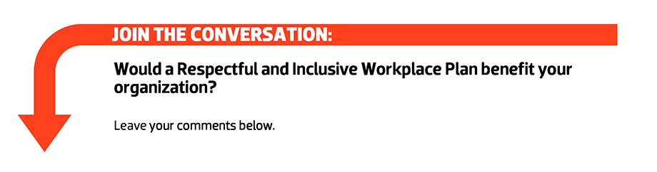 Join the conversation: Would a Respectful and Inclusive Workplace Plan benefit your organization? Leave your comments below.