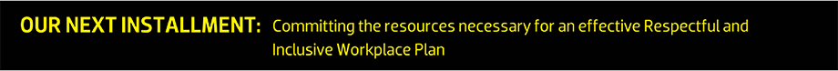 OUR NEXT INSTALLMENT: Committing the resources necessary for an effective Respectful and Inclusive Workplace Plan