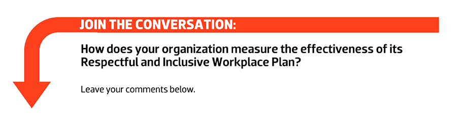 Join the conversation: How does your organization measure the effectiveness of its Respectful and Inclusive Workplace Plan? Leave your comments below.