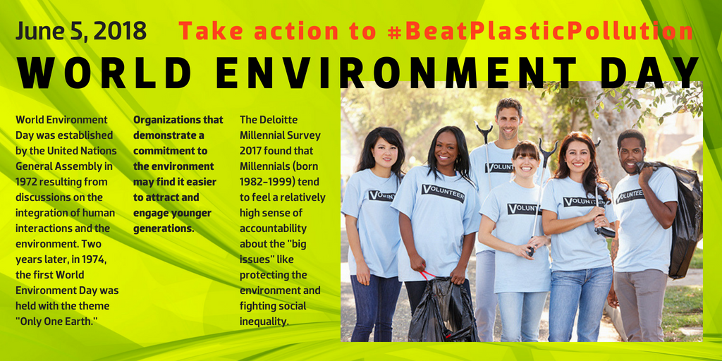 "World Environment Day - June 5, 2018 - Take action to #BeatPlasticPollution - World Environment Day was established by the United Nations General Assembly in 1972 resulting from discussions on the integration of human interactions and the environment. Two years later, in 1974, the first World Environment Day was held with the theme ""Only One Earth."" --- Organizations that demonstrate a commitment to the environment may find it easier to attract and engage younger generations. --- The Deloitte Millennial Survey 2017 found that Millennials (born 1982-1999) tend to feel a relatively high sense of accountability about the ""big issues"" like protecting the environment and fighting social inequality."