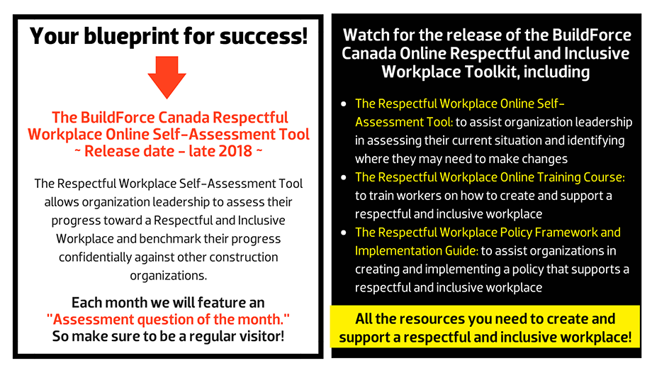 "What can an effective Respectful and Inclusive Workplace Program deliver? The BuildForce Canada Respectful Workplace Online Self-Assessment Tool ~ Release date - late 2018 ~ The Respectful Workplace Self-Assessment Tool allows organization leadership to assess their progress toward a Respectful and Inclusive Workplace and benchmark their progress confidentially against other construction organizations.Each month we will feature an  ""Assessment question of the month.""  So make sure to be a regular visitor! Watch for the release of the BuildForce Canada Online Respectful and Inclusive Workplace Toolkit, including The Respectful Workplace Online Self-Assessment Tool: to assist organization leadership in assessing their current situation and identifying where they may need to make changes; The Respectful and Inclusive Workplace Online Training Course: to train workers on how to create and support a respectful and inclusive workplace; and The Respectful Workplace Policy Framework and Implementation Guide: to assist organizations in creating and implementing a policy that supports a respectful and inclusive workplace."