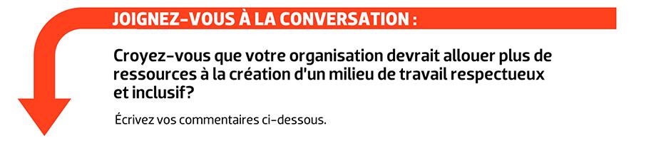 JOIGNEZ-VOUS À LA CONVERSATION : Croyez-vous que votre organisation devrait allouer plus de ressources à la création d'un milieu de travail respectueux et inclusif?