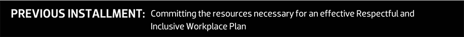 PREVIOUS INSTALLMENT: Committing the resources necessary for an effective Respectful and Inclusive Workplace Plan