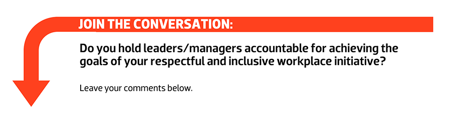 Join the conversation: Do you hold leaders/managers accountable for achieving the goals of your respectful and inclusive workplace initiative?