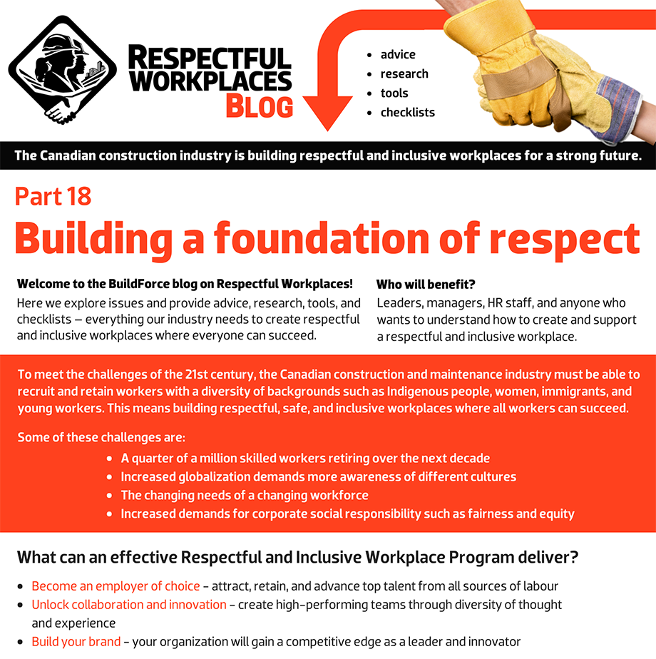 Welcome to the BuildForce blog on Respectful Workplaces! Here we explore issues and provide advice, research, tools, and checklists – everything our industry needs to create respectful and inclusive workplaces where everyone can succeed. Who will benefit? Leaders, managers, HR staff, and anyone who wants to understand how to create and support a Respectful and Inclusive Workplace. To meet the challenges of the 21st century, the Canadian construction and maintenance industry must be able to recruit and retain workers with a diversity of backgrounds such as Indigenous people, women, immigrants, and young workers. This means building respectful, safe and inclusive workplaces where all workers can succeed. Some of these challenges are: A quarter of a million skilled workers retiring over the next decade. Increased globalization demands more awareness of different cultures. The changing needs of a changing workforce. Increased demands for corporate social responsibility such as fairness and equity.