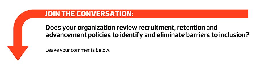 Join the conversation: Does your organization review recruitment, retention and advancement policies to identify and eliminate barriers to inclusion?