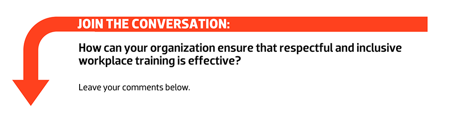 Join the conversation: How can your organization ensure  that respectful and inclusive workplace training is effective?
