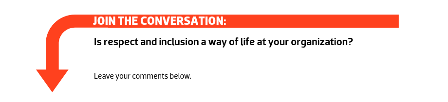 Join the conversation: Is respect and inclusion a way of life at your organization?