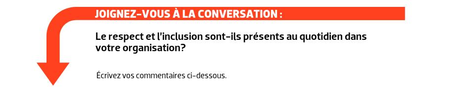 JOIGNEZ-VOUS À LA CONVERSATION : Le respect et l'inclusion sont-ils présents au quotidien dans votre organisation?