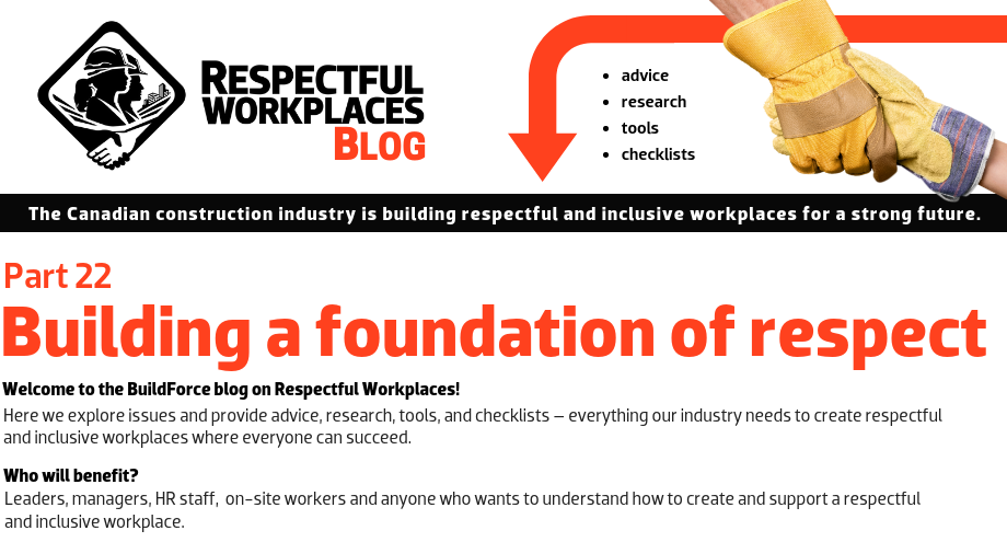 Welcome to the BuildForce blog on Respectful Workplaces! Here we explore issues and provide advice, research, tools, and checklists – everything our industry needs to create respectful and inclusive workplaces where everyone can succeed. Who will benefit? Leaders, managers, HR staff, on-site workers and anyone who wants to understand how to create and support a Respectful and Inclusive Workplace.