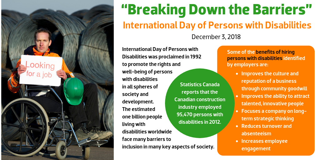 """Breaking Down the Barriers"" International Day of Persons with Disabilities December 3, 2018  International Day of Persons with Disabilities was proclaimed in 1992 to promote the rights and well-being of persons with disabilities in all spheres of society and development. The estimated one billion people living with disabilities worldwide face many barriers to inclusion in many key aspects of society.  Statistics Canada reports that the Canadian construction industry employed 95,470 persons with disabilities in 2012.  Some of the benefits of hiring persons with disabilities identified by employers are:  Improves the culture and reputation of a business through community goodwill Improves the ability to attract talented, innovative people Focuses a company on long-term strategic thinking Reduces turnover and absenteeism Increases employee engagement"