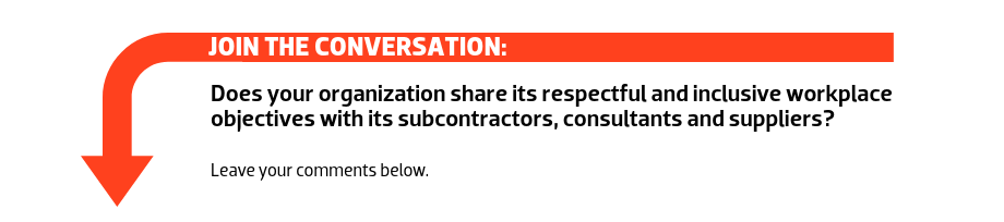 JOIN THE CONVERSATION: Does your organization share its respectful and inclusive workplace objectives with its subcontractors, consultants and suppliers?