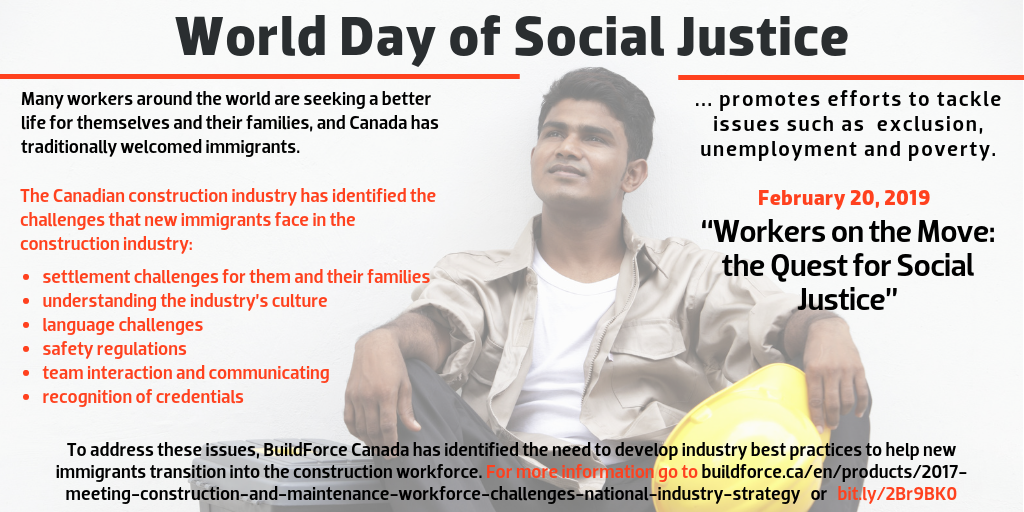 "World Day of Social Justice, February 20, 2019, ""Workers on the Move: the Quest for Social Justice"" --- World Day of Social Justice Day promotes efforts to tackle issues such as poverty, exclusion and unemployment. --- Many workers around the world are seeking a better life for themselves and their families. Canada has traditionally welcomed immigrants, and the Canadian construction industry has identified the challenges that new immigrants face in the construction industry: settlement challenges for them and their families, understanding the industry's culture, language challenges, safety regulations, team interaction and communicating, amd recognition of credentials. To address these issues, BuildForce Canada has identified the need to develop industry best practices to help new immigrants transition into the construction workforce in its 2017 National Industry Strategy. For more information go to  buildforce.ca/labour-market-information-/nationalindustrystrategy or bit.ly/2Br9BK0."