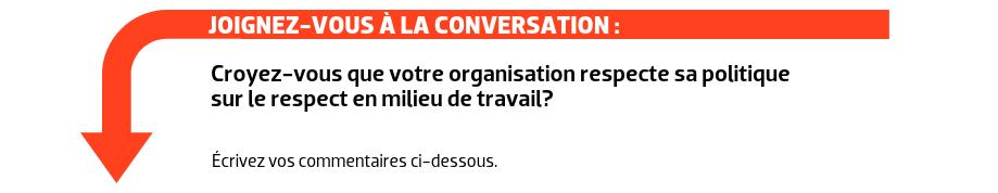 JOIGNEZ-VOUS À LA CONVERSATION : Croyez-vous que votre organisation respecte sa politique sur le respect en milieu de travail?