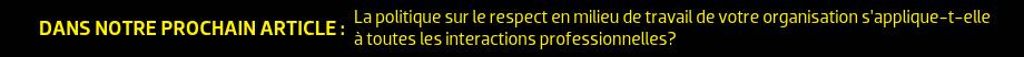 DANS NOTRE PROCHAIN ARTICLE : La politique sur le respect en milieu de travail de votre organisation s'applique-t-elle à toutes les interactions professionnelles?
