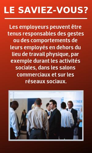 Ke savuez-vous? Les employeurs peuvent être tenus responsables des gestes ou des comportements de leurs employés en dehors du lieu de travail physique, par exemple durant les activités sociales, dans les salons commerciaux et sur les réseaux sociaux.