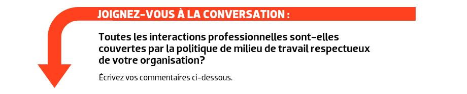 JOIGNEZ-VOUS À LA CONVERSATION : Toutes les interactions professionnelles sont-elles couvertes par la politique de milieu de travail respectueux de votre organisation?