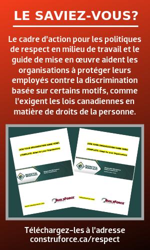 LE SAVIEZ-VOUS? Le cadre d'action pour les politiques de respect en milieu de travail et le guide de mise en œuvre aident les organisations à protéger leurs employés contre la discrimination basée sur certains motifs, comme l'exigent les lois canadiennes en matière de droits de la personne. Téléchargez-les à l'adresse construforce.ca/respect
