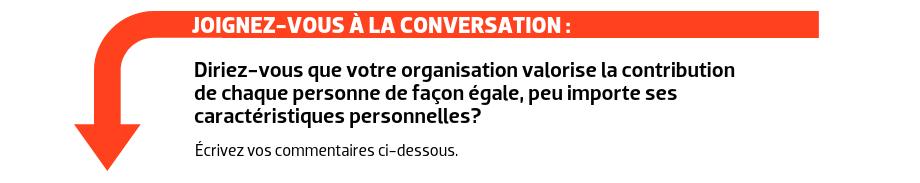 JOIGNEZ-VOUS À LA CONVERSATION : Diriez-vous que votre organisation valorise la contribution de chaque personne de façon égale, peu importe ses caractéristiques personnelles?