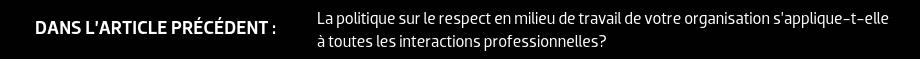 DANS L'ARTICLE PRÉCÉDENT : La politique sur le respect en milieu de travail de votre organisation s'applique-t-elle à toutes les interactions professionnelles?