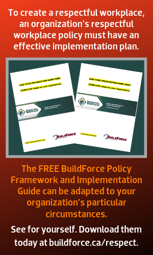 To create a respectful workplace, an organization's respectful workplace policy must have an effective implementation plan. The FREE BuildForce Policy Framework and Implementation Guide can be adapted to your organization's particular circumstances. See for yourself. Download them today at buildforce.ca/respect.