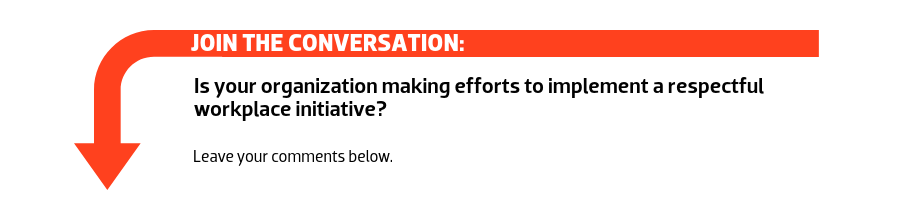 Join the conversation: Is your organization making efforts to implement a respectful workplace initiative?