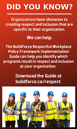 Did you know? Organizations have obstacles to creating respect and inclusion that are specific to their organization. We can help. The BuildForce Respectful Workplace Policy Framework Implementation Guide helps to identify which programs result in respect and inclusion at your organization. Download the Guide at buildforce.ca/respect.