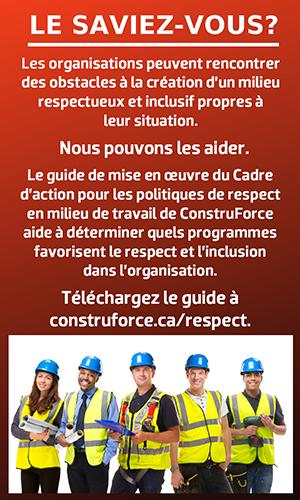 Le saviez-vous? Les organisations peuvent rencontrer des obstacles à la création d'un milieu respectueux et inclusif propres à leur situation. Nous pouvons les aider. Le guide de mise en œuvre du Cadre d'action pour les politiques de respect en milieu de travail de ConstruForce aide à déterminer quels programmes favorisent le respect et l'inclusion dans l'organisation. Téléchargez le guide à construforce.ca/respect.
