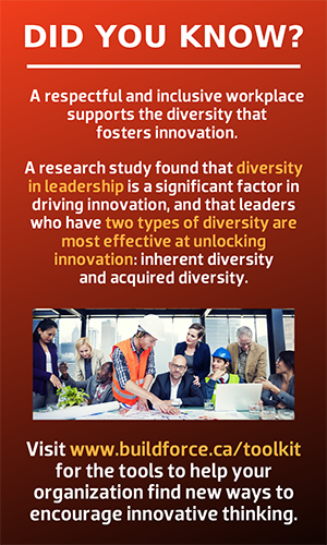 Did you know? A respectful and inclusive workplace supports the diversity that fosters innovation.  A research study found that diversity in leadership is a significant factor in driving innovation, and that leaders who have two types of diversity are most effective at unlocking innovation: inherent diversity and acquired diversity.  Visit www.buildforce.ca/toolkit for the tools to help your organization find new ways to encourage innovative thinking.
