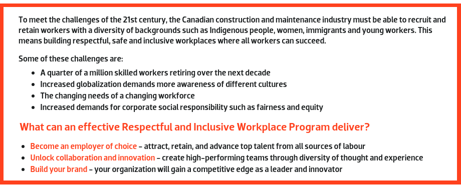 To meet the challenges of the 21st century, the Canadian construction and maintenance industry must be able to recruit and retain workers with a diversity of backgrounds such as Indigenous people, women, immigrants, and young workers. This means building respectful, safe and inclusive workplaces where all workers can succeed. Some of these challenges are: A quarter of a million skilled workers retiring over the next decade. Increased globalization demands more awareness of different cultures. The changing needs of a changing workforce. Increased demands for corporate social responsibility such as fairness and equity.