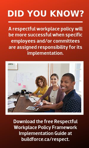 Did you know? A respectful workplace policy will be more successful when specific employees and/or committees are assigned responsibility for its implementation. [photo of 2 young women and a young man holding paperwork as part of a committee] Download the free Respectful Workplace Policy Framework Implementation Guide at buildforce.ca/respect.