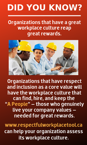 "Did you know? Organizations that have a great workplace culture reap great rewards.  Organizations that have respect and inclusion as a core value will have the workplace culture that can find, hire, and keep the ""A People"" – those who genuinely live your company values – needed for great rewards.  www.respectfulworkplacetool.ca can help your organization assess its workplace culture."