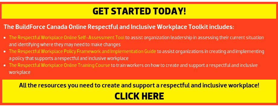 The BuildForce Canada Online Respectful and Inclusive Workplace Toolkit includes: The Respectful Workplace Online Self-Assessment Tool: to assist organization leadership in assessing their current situation and identifying where they may need to make changes; The Respectful and Inclusive Workplace Online Training Course: to train workers on how to create and support a respectful and inclusive workplace; and The Respectful Workplace Policy Framework and Implementation Guide: to assist organizations in creating and implementing a policy that supports a respectful and inclusive workplace. --- All the resources you need to create and support a respectful and inclusive workplace!