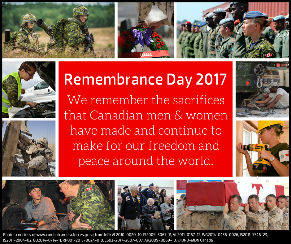 Remembrance Day 2017 We remember the sacrifices that Canadian men & women have made and continue to make for our freedom and peace around the world.